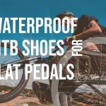 Do Waterproof MTB Shoes For Flat Pedals Exist?